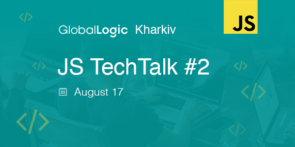 We are glad to invite Kharkiv JavaScript developers to attend GlobalLogic Kharkiv JS TechTalk # 2!